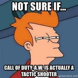 Not sure if troll - not sure if... Call of duty-a.w. is actually a tactic shooter