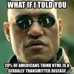 What if I told you / Matrix Morpheus - What if i told you 20% of americans think HTML is a sexually transmitted disease