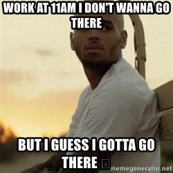 Breezy23 - Work at 11am I don't wanna go there  but I guess I gotta go there 😔