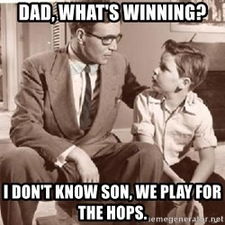 Racist Father - Dad, what's winning? I don't know son, we play for the Hops.