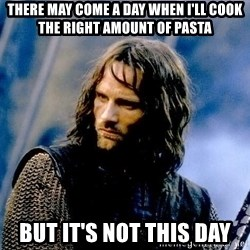 Not this day Aragorn - There may come a day when I'll cook the right amount of pasta But it's not this day