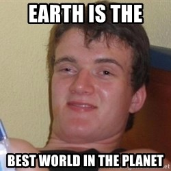 high/drunk guy - earth is the best world in the planet