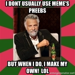 i dont usually - I dont usually use meme's Pheebs But when i do, I make my own!  lol