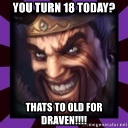 Draven - you turn 18 today? thats to old for DRAVEN!!!!