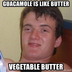 high/drunk guy - Guacamole is like butter vegetable butter