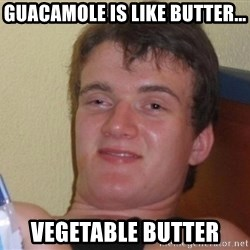 high/drunk guy - guacamole is like butter... vegetable butter
