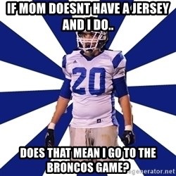 Highschool Football Kid - If Mom doesnt have a Jersey and i do.. Does that mean i go to the Broncos Game?