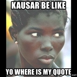 bitches be like  - KAUSAR BE LIKE yo where is my quote