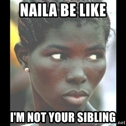 bitches be like  - Naila be like I'm not your sibling