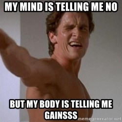 american psycho - MY MIND IS TELLING ME NO BUT MY BODY IS TELLING ME GAINSSS