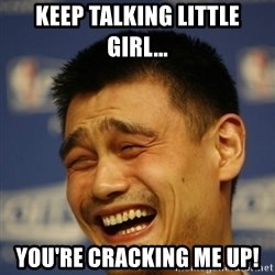 Yaoming - Keep talking little girl... you're cracking me up!