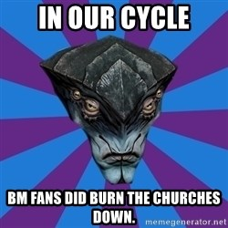 Javik the Prothean - IN OUR CYCLE BM FANS DID BURN THE CHURCHES DOWN.