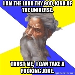 God - I am the Lord thy God, King of the Universe. Trust Me,  I can take a fucking joke.