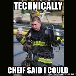 Furious Firefighter - technically  cheif said i could