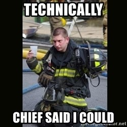 Furious Firefighter - technically chief said i could