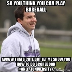 Empty Promises Coach - SO YOU THINK YOU CAN PLAY BASEBALL awww thats cute but let me show you how to do scorebook #onlyatuniversityk
