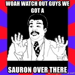 Watch Out Guys - Woah watch out guys we got a  SAURON over there