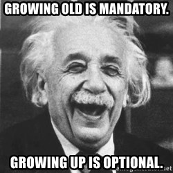 einstein laugh - Growing old is mandatory. growing up is optional.