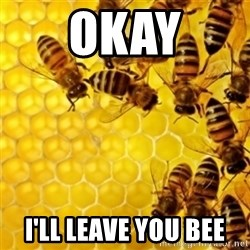 Honeybees - Okay I'll leave you bee