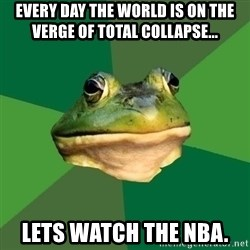 Sapo - Every day the world is on the verge of total collapse... Lets watch the NBA.