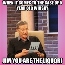 MAURY PV - When it comes to the case of 5 year old whisky Jim you ARE the liquor!