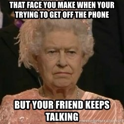Unimpressed Queen Elizabeth  - that face you make when your trying to get off the phone but your friend keeps talking