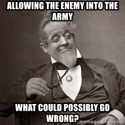 1889 [10] guy - allowing the enemy into the army what could possibly go wrong?
