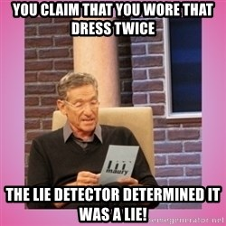 MAURY PV - You claim that you wore that dress twice The Lie detector determined it was a lie!
