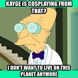 I don't want to live here Farnsworth - Kayge is cosplaying from that? I don't want to live on this planet anymore