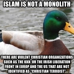 "Actual Advice Mallard 1 - islam is not a monolith there are violent christian organizations such as the KKK  or the Irish liberation front in europ and the US that are not identified as ""christian terroist"""