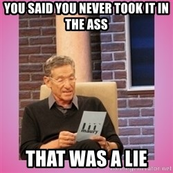 MAURY PV - You said you never took it in the ass  That was a lie