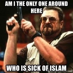 AM I THE ONLY ONE AROUND HER - Am I the only one around here Who is sick of islam
