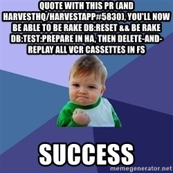 Success Kid - quote With this PR (and harvesthq/harvestapp#5830), you'll now be able to be rake db:reset && be rake db:test:prepare in HA, then delete-and-replay all VCR cassettes in FS  success