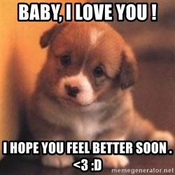 cute puppy - Baby, I love you ! I hope you feel better soon . <3 :D