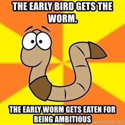 InsideJoke Worm - The early bird gets the worm. The early worm gets eaten for being ambitious