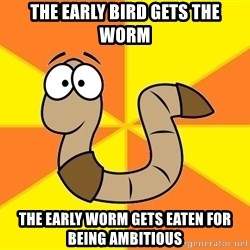 InsideJoke Worm - The early bird gets the worm the early worm gets eaten for being ambitious