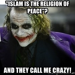 "joker - ""islam is the religion of peace""? and they call me crazy!"