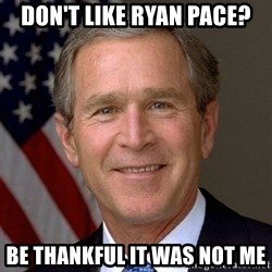 George Bush - Don't like Ryan Pace? Be thankful it was not me