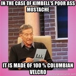 MAURY PV - In the case of Kimbell's poor ass mustache  it is made of 100 % Columbian velcro