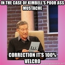 MAURY PV - In the case of Kimbell's poor ass mustache Correction it's 100%velcro