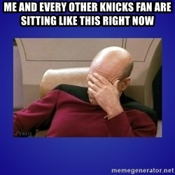 Picard facepalm  - Me and every other Knicks fan are sitting like this right now