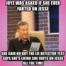MAURY PV - joyz was asked if she ever farted on Jesse  she said no but the lie detector test says she's lieing she farts on Jesse all the time