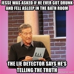 MAURY PV - Jesse was asked if he ever got drunk and fell asleep in the bath room the lie detector says he's telling the truth