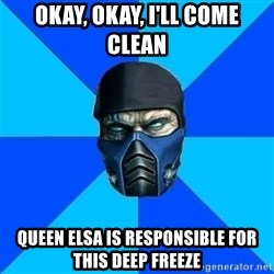 Sub Zero - OKAY, OKAY, i'LL COME CLEAN QUEEN ELSA IS RESPONSIBLE FOR THIS DEEP FREEZE