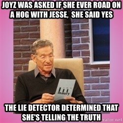 MAURY PV - Joyz was asked if she ever road on a Hog with Jesse,  she said yes the lie detector determined that she's telling the truth