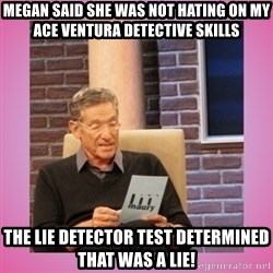 MAURY PV - Megan said she was not hating on my ace ventura detective skills  The lie detector test determined that was a lie!