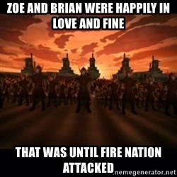 until the fire nation attacked. - ZOE AND Brian WERE HAPPILY IN LOVE AND FINE THAT WAS UNTIL FIRE NATION ATTACKED
