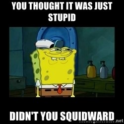 didnt you squidward - You thought it was just stupid Didn't you Squidward