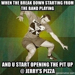 Progressive Mosh Guy - When The Break Down Starting From The Band Playing And u Start Opening The Pit up @ Jerry's Pizza