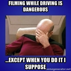 Picard facepalm  - Filming while driving is dangerous ...except when you do it I suppose
